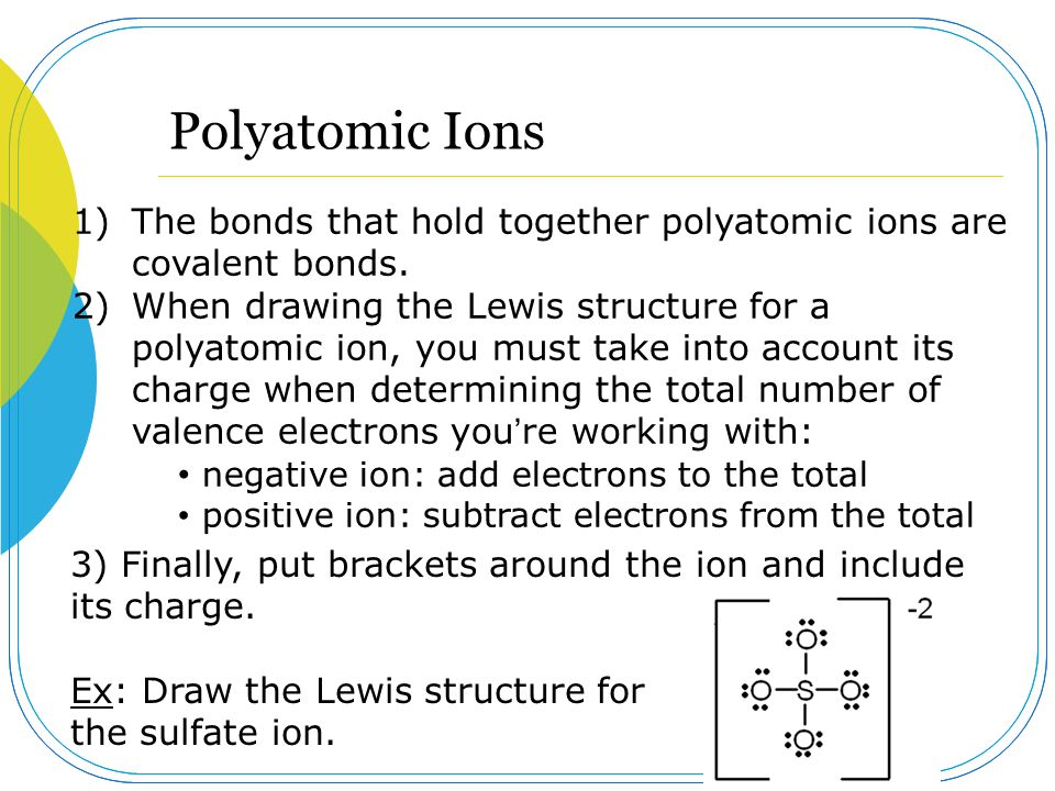 Polyatomic Ions The bonds that hold together polyatomic ions are covalent bonds.