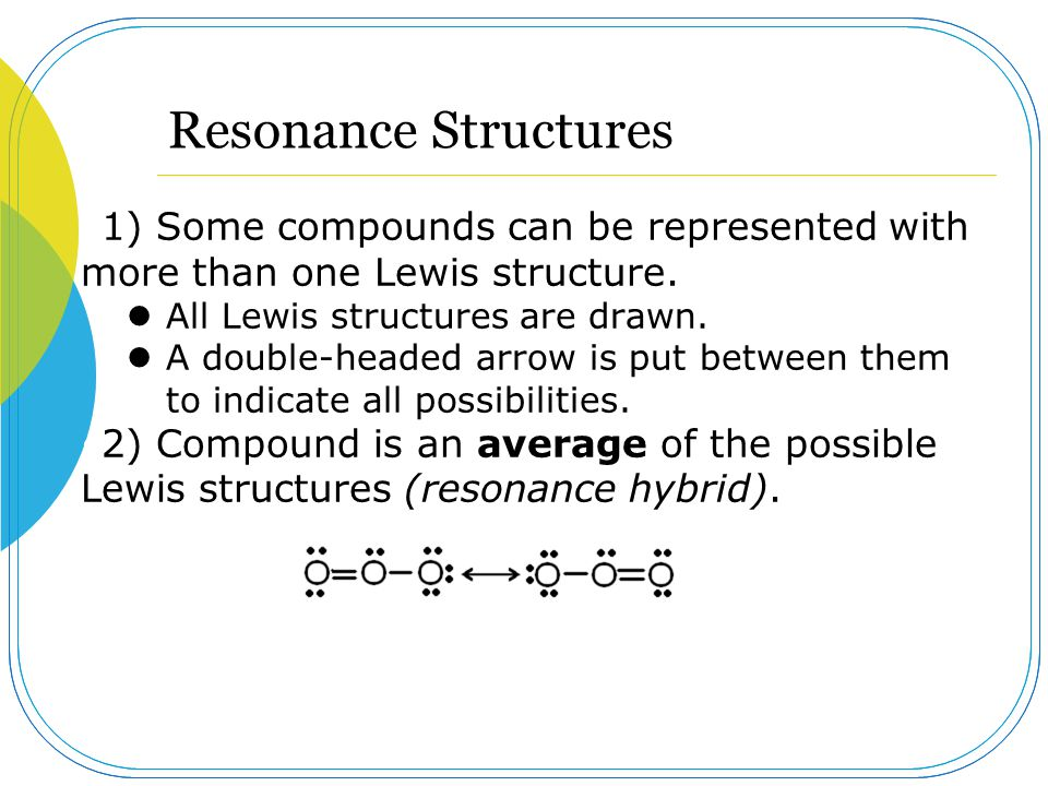 Resonance Structures 1) Some compounds can be represented with more than one Lewis structure. All Lewis structures are drawn.
