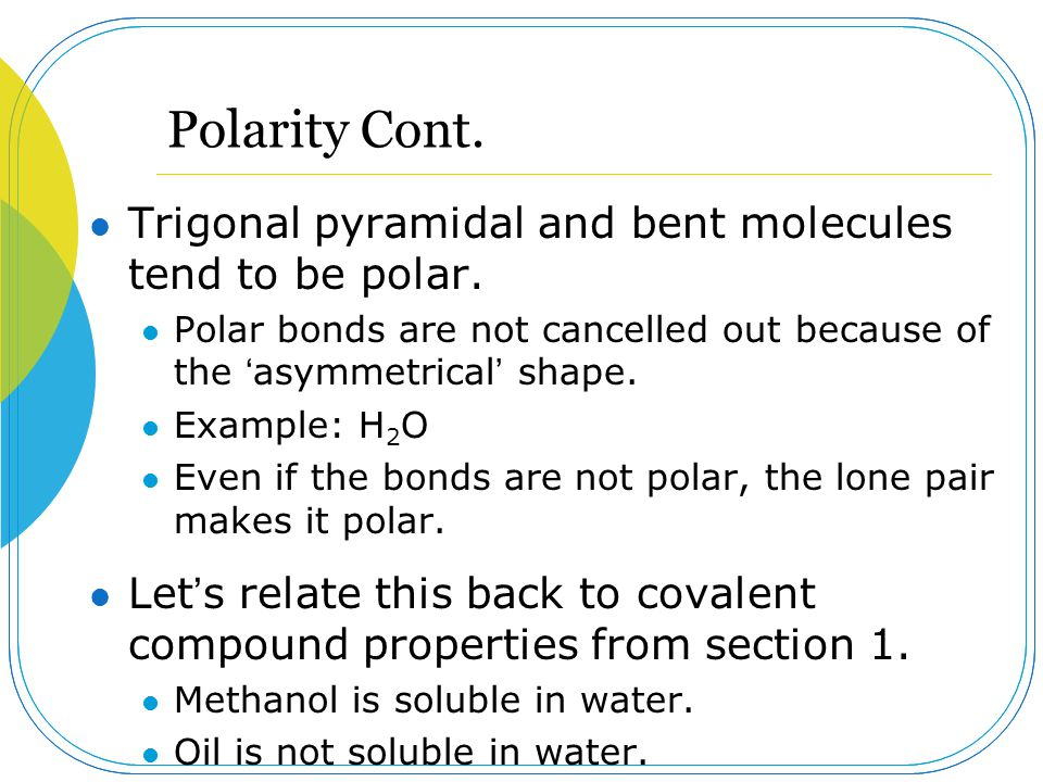 Polarity Cont. Trigonal pyramidal and bent molecules tend to be polar.