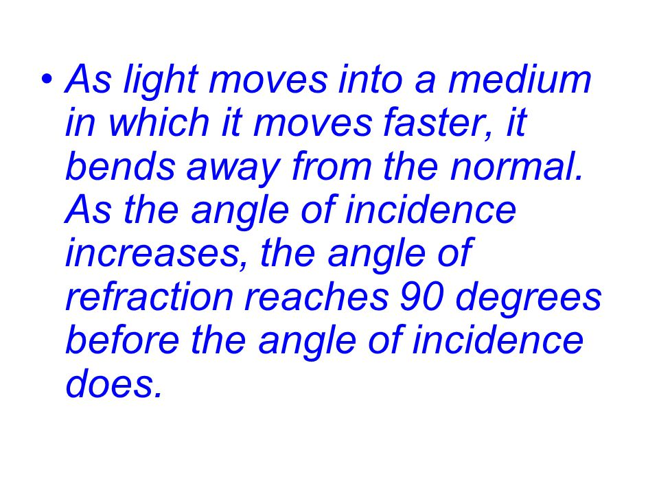 As light moves into a medium in which it moves faster, it bends away from the normal.