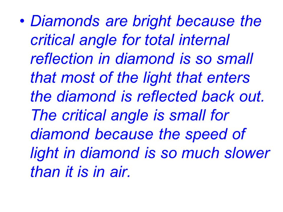 Diamonds are bright because the critical angle for total internal reflection in diamond is so small that most of the light that enters the diamond is reflected back out.