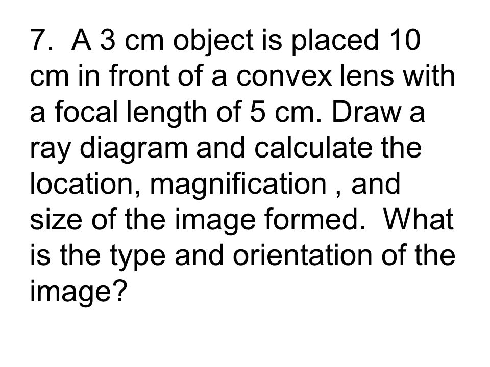 7. A 3 cm object is placed 10 cm in front of a convex lens with a focal length of 5 cm.