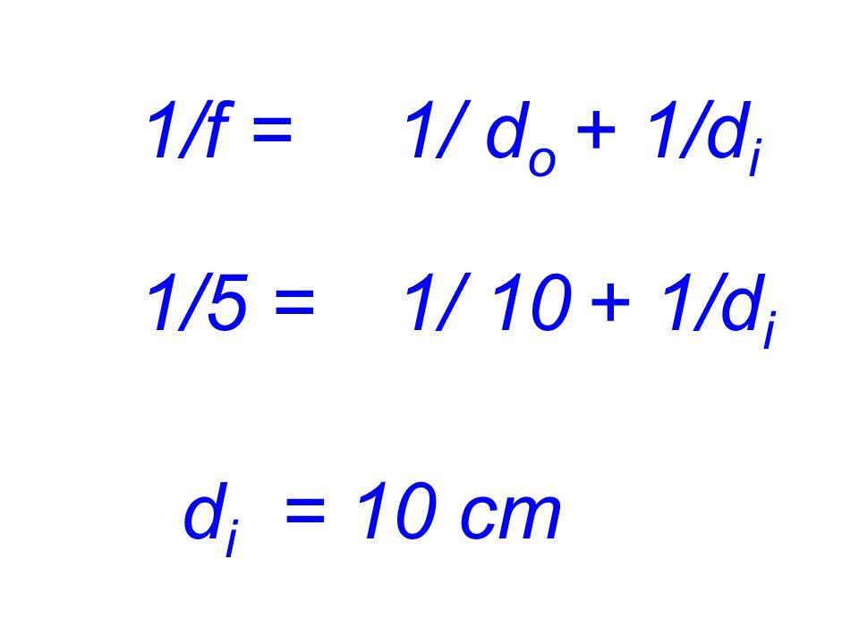 1/f = 1/ do + 1/di 1/5 = 1/ 10 + 1/di di = 10 cm
