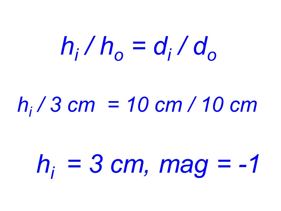 hi / ho = di / do hi / 3 cm = 10 cm / 10 cm hi = 3 cm, mag = -1