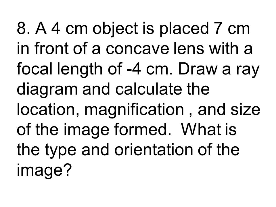 8. A 4 cm object is placed 7 cm in front of a concave lens with a focal length of -4 cm.