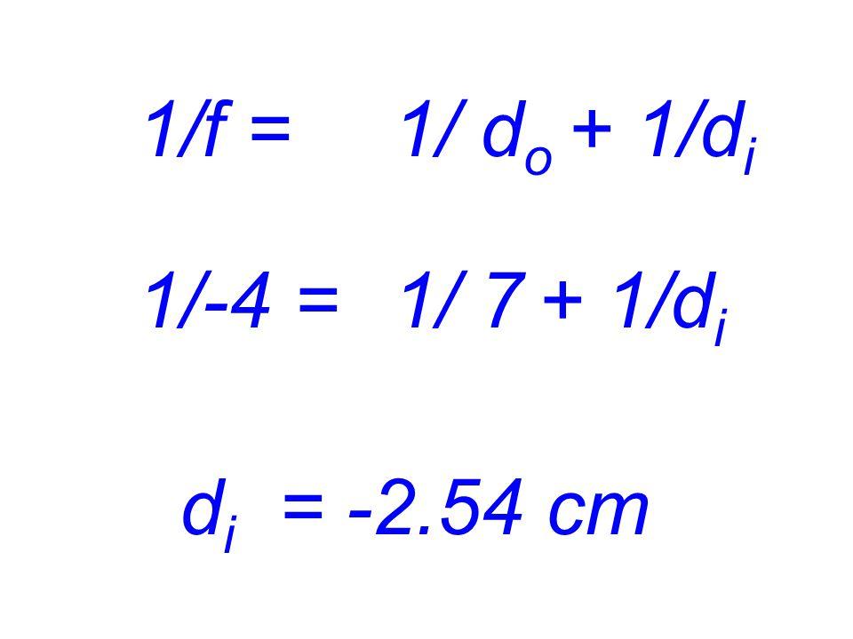 1/f = 1/ do + 1/di 1/-4 = 1/ 7 + 1/di di = -2.54 cm