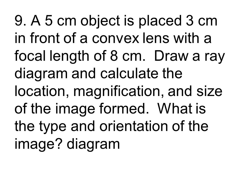 9. A 5 cm object is placed 3 cm in front of a convex lens with a focal length of 8 cm.