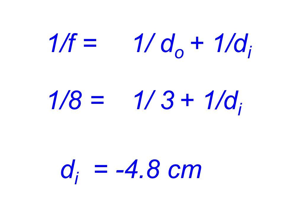 1/f = 1/ do + 1/di 1/8 = 1/ 3 + 1/di di = -4.8 cm