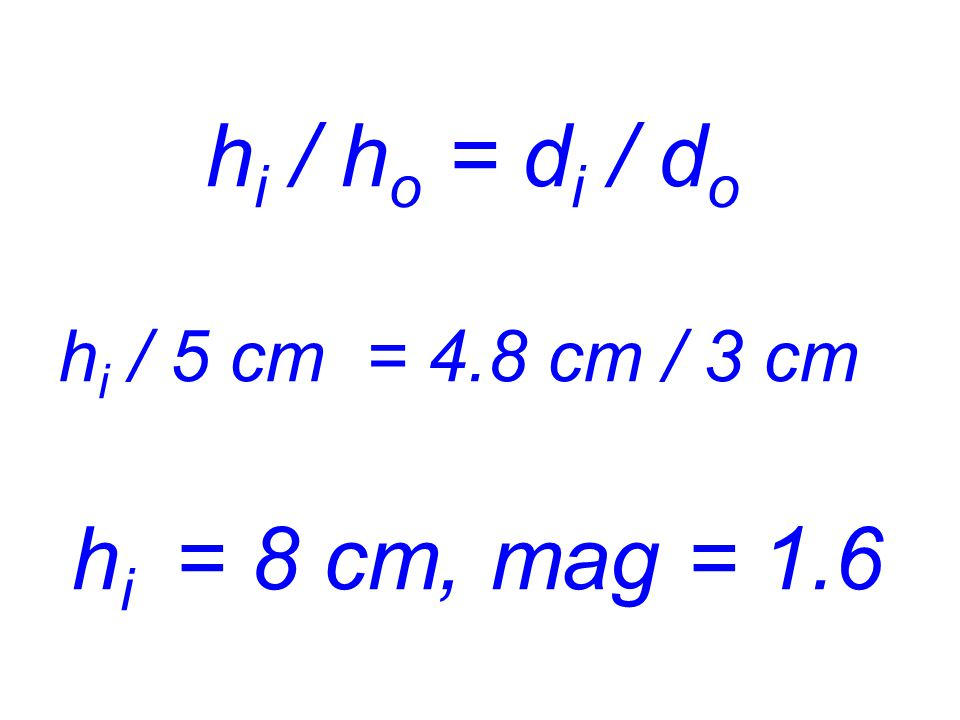 hi / ho = di / do hi / 5 cm = 4.8 cm / 3 cm hi = 8 cm, mag = 1.6