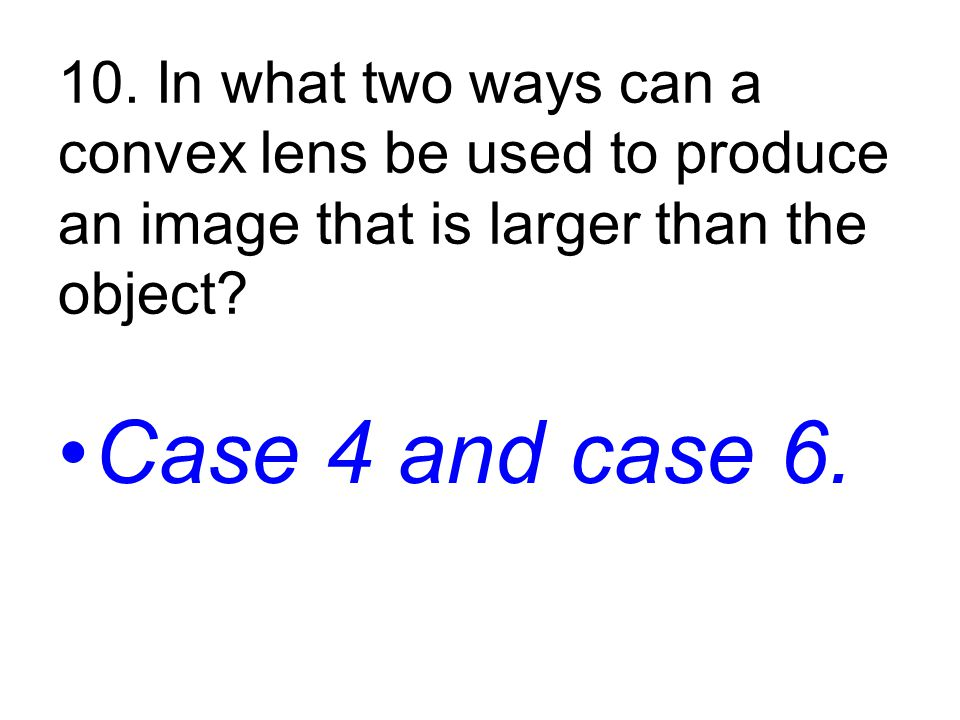 10. In what two ways can a convex lens be used to produce an image that is larger than the object