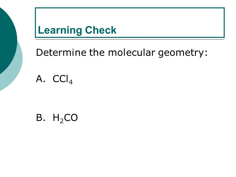 Learning Check Determine the molecular geometry: A. CCl4 B. H2CO