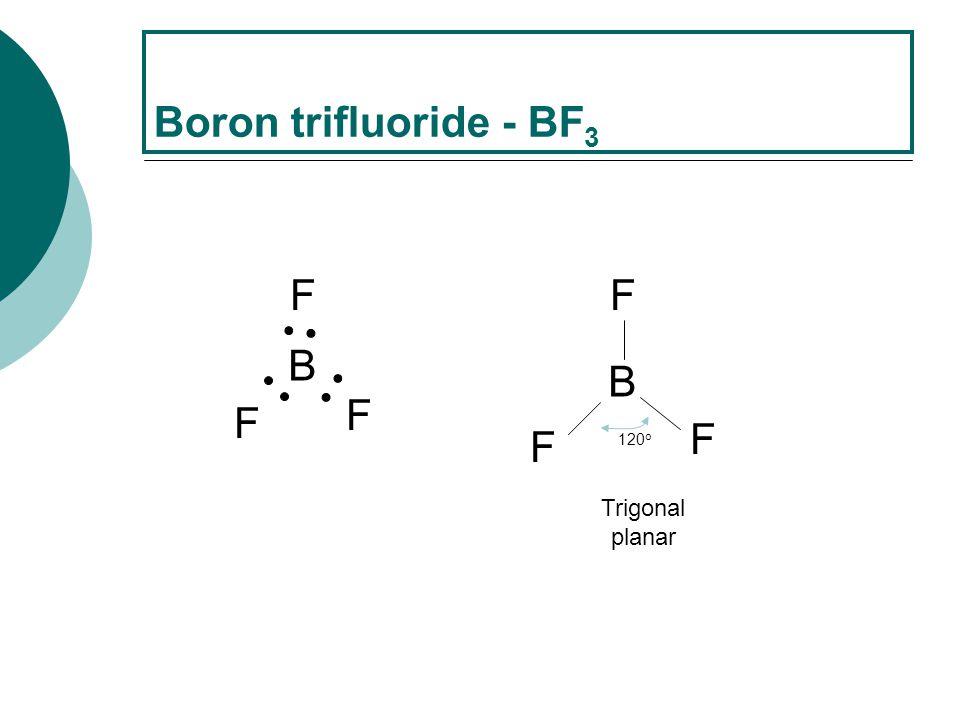 Boron trifluoride - BF3 B F B F 120o Trigonal planar