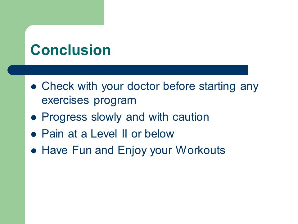 Conclusion Check with your doctor before starting any exercises program. Progress slowly and with caution.