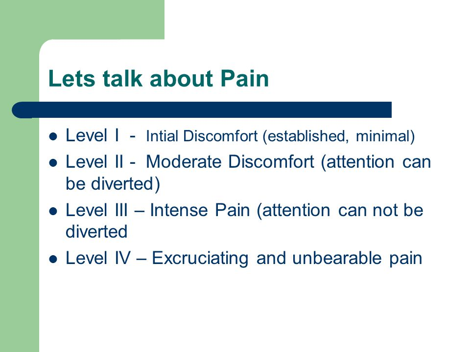Lets talk about Pain Level I - Intial Discomfort (established, minimal) Level II - Moderate Discomfort (attention can be diverted)