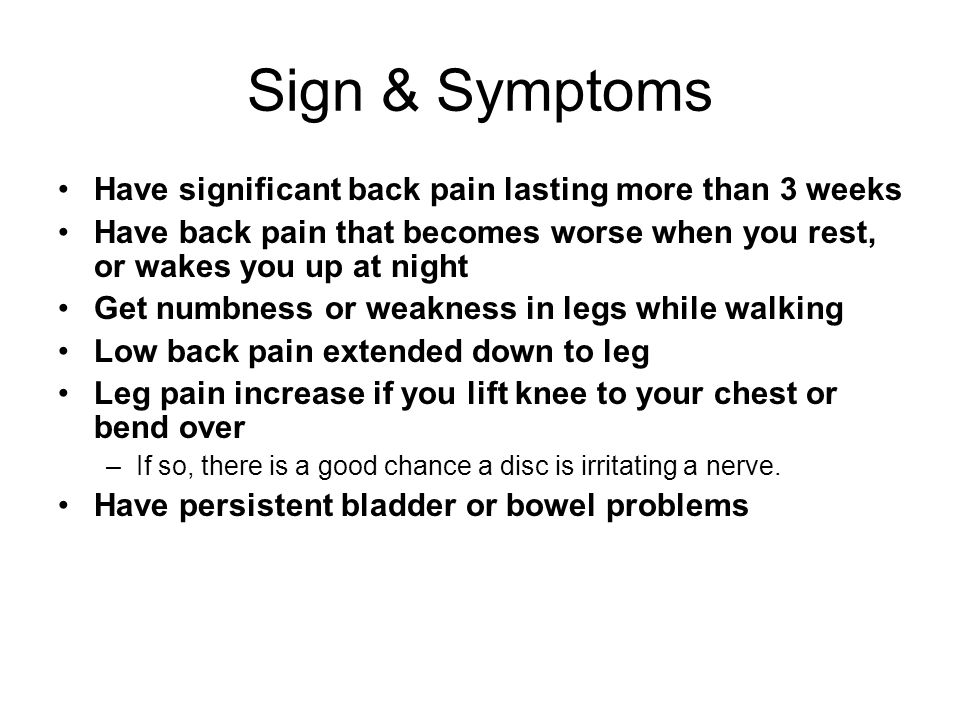 Sign & Symptoms Have significant back pain lasting more than 3 weeks