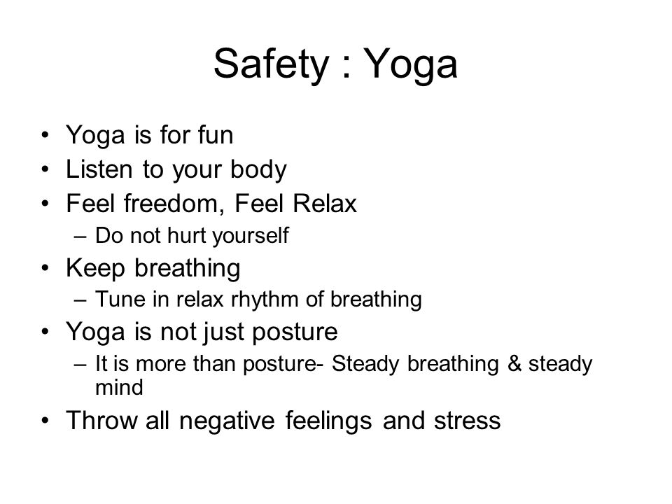 Safety : Yoga Yoga is for fun Listen to your body