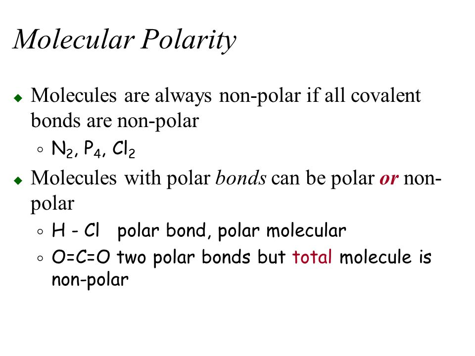 Molecular Polarity Molecules are always non-polar if all covalent bonds are non-polar. N2, P4, Cl2.