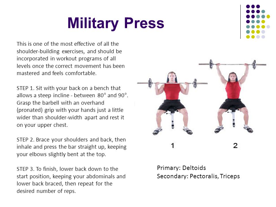 Military Press Primary: Deltoids Secondary: Pectoralis, Triceps