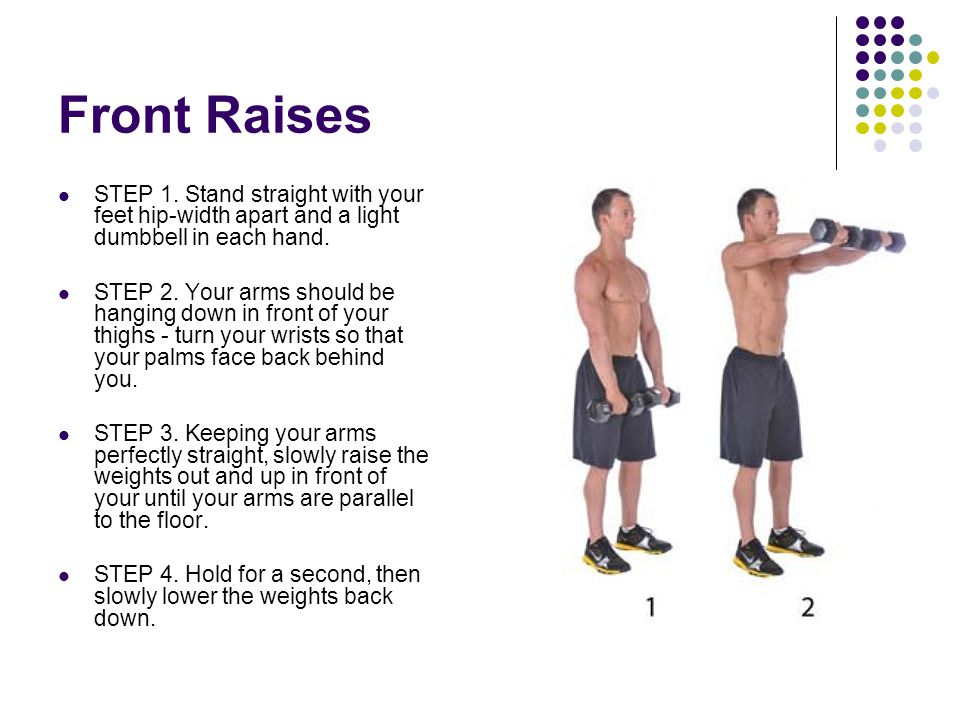Front Raises STEP 1. Stand straight with your feet hip-width apart and a light dumbbell in each hand.