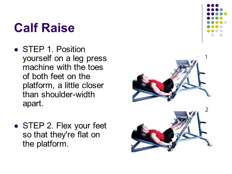 Calf Raise STEP 1. Position yourself on a leg press machine with the toes of both feet on the platform, a little closer than shoulder-width apart.