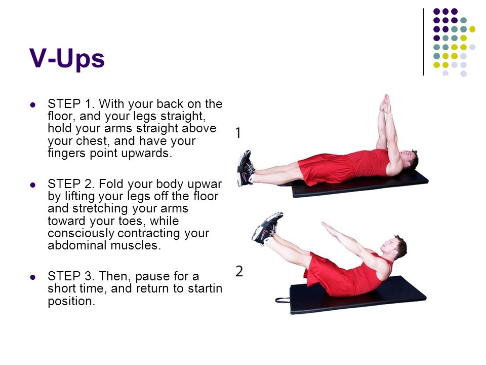 V-Ups STEP 1. With your back on the floor, and your legs straight, hold your arms straight above your chest, and have your fingers point upwards.