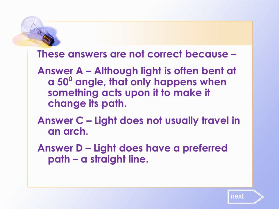 These answers are not correct because – Answer A – Although light is often bent at a 500 angle, that only happens when something acts upon it to make it change its path. Answer C – Light does not usually travel in an arch. Answer D – Light does have a preferred path – a straight line.
