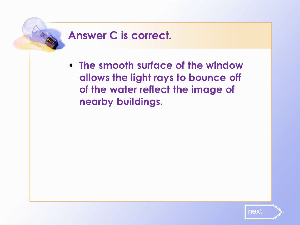 Answer C is correct. The smooth surface of the window allows the light rays to bounce off of the water reflect the image of nearby buildings.