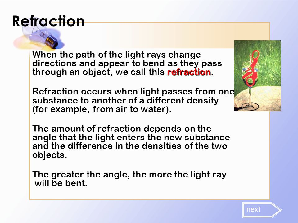 Refraction When the path of the light rays change directions and appear to bend as they pass through an object, we call this refraction.