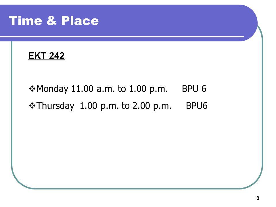 Time & Place EKT 242 Monday 11.00 a.m. to 1.00 p.m. BPU 6
