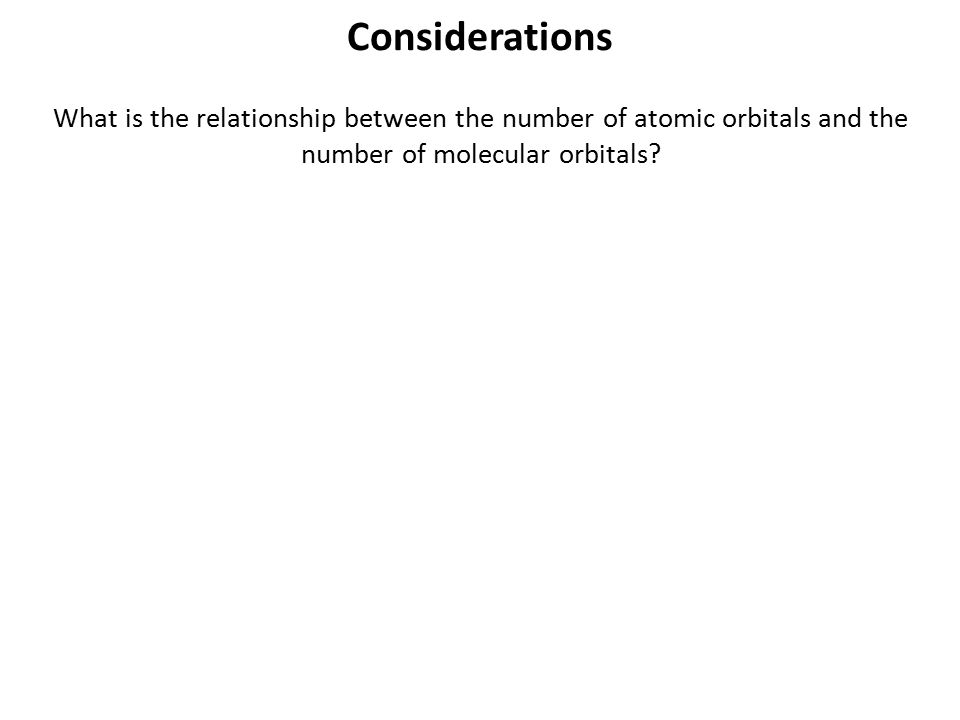 Considerations What is the relationship between the number of atomic orbitals and the number of molecular orbitals