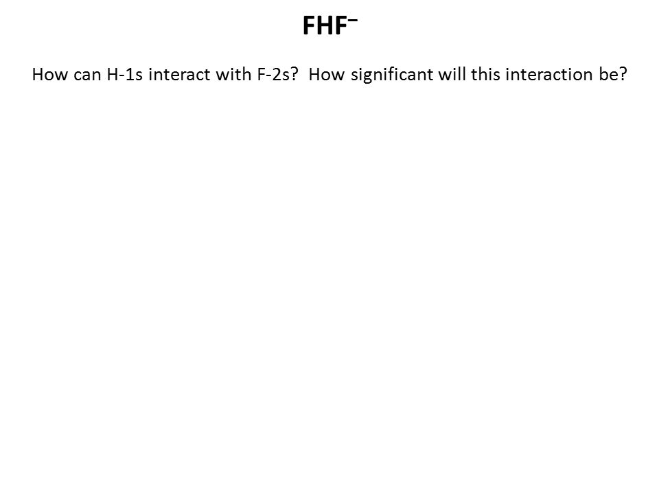 FHF– How can H-1s interact with F-2s How significant will this interaction be