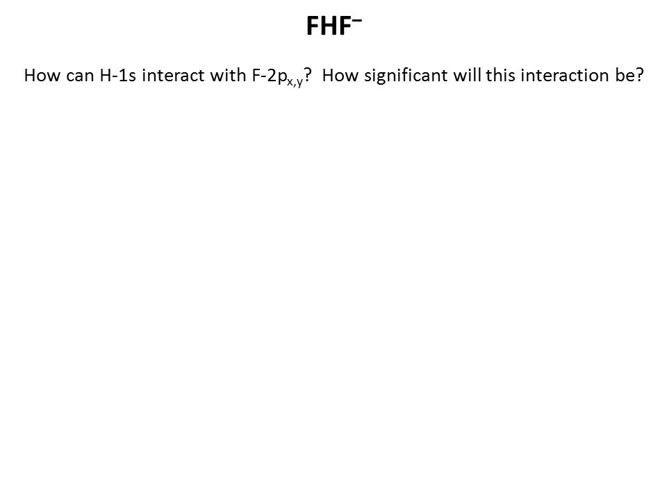 FHF– How can H-1s interact with F-2px,y How significant will this interaction be