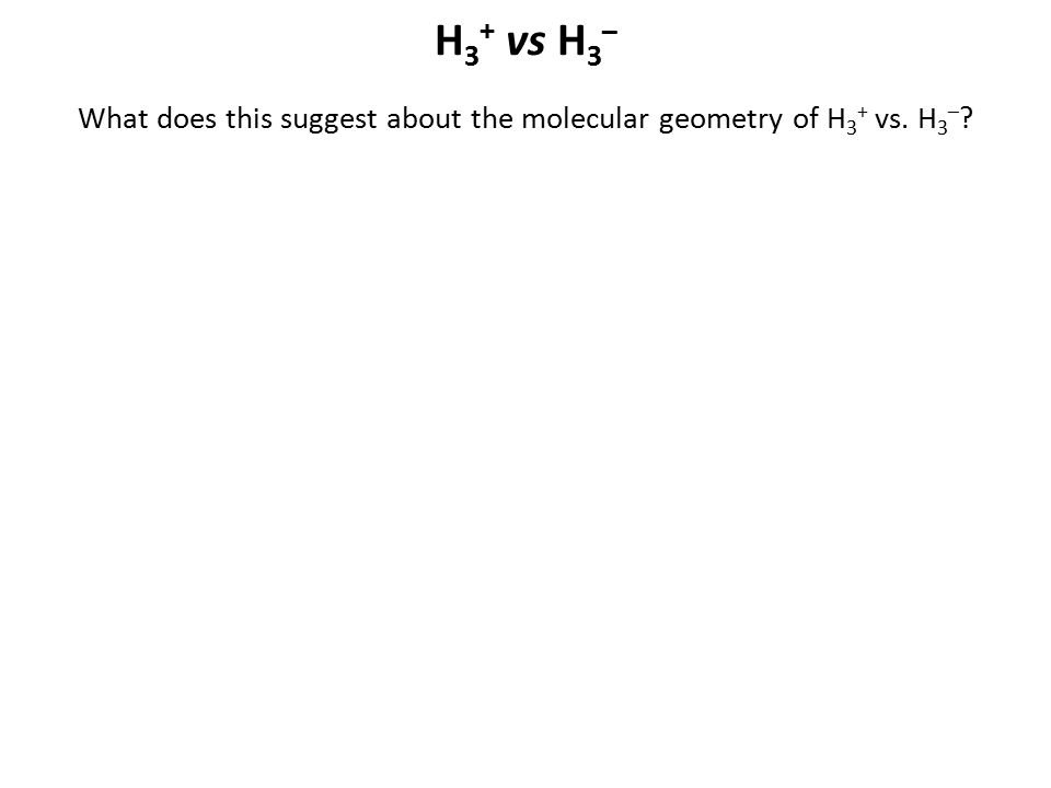 What does this suggest about the molecular geometry of H3+ vs. H3–