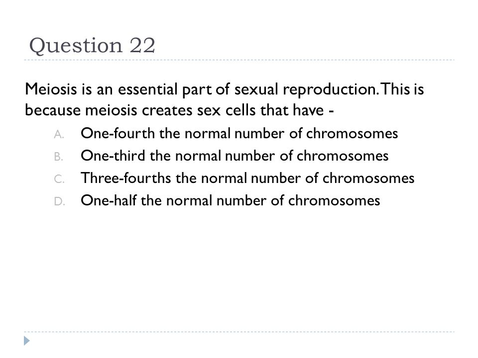 Question 22 Meiosis is an essential part of sexual reproduction. This is because meiosis creates sex cells that have -