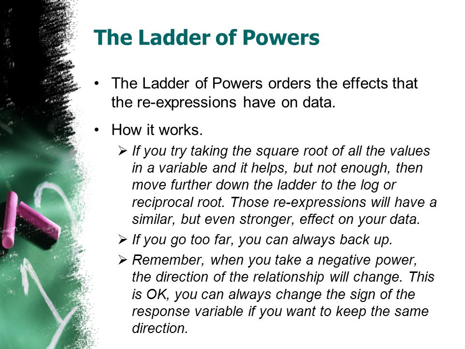 The Ladder of Powers The Ladder of Powers orders the effects that the re-expressions have on data. How it works.