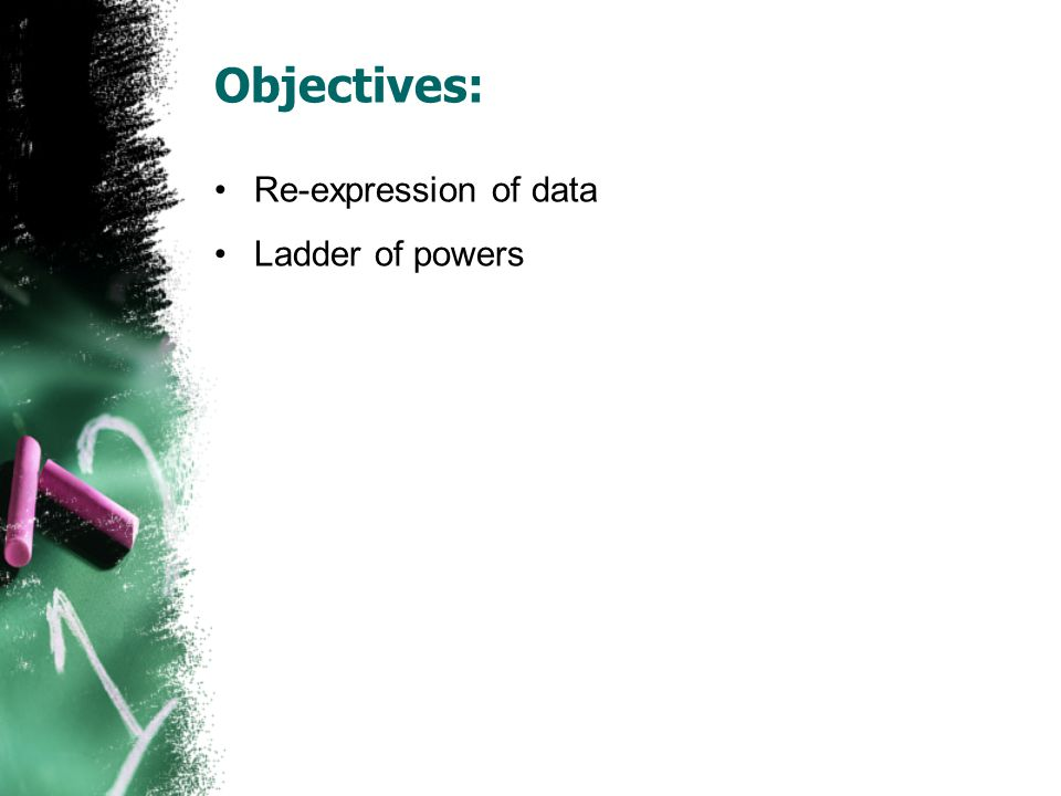 Objectives: Re-expression of data Ladder of powers
