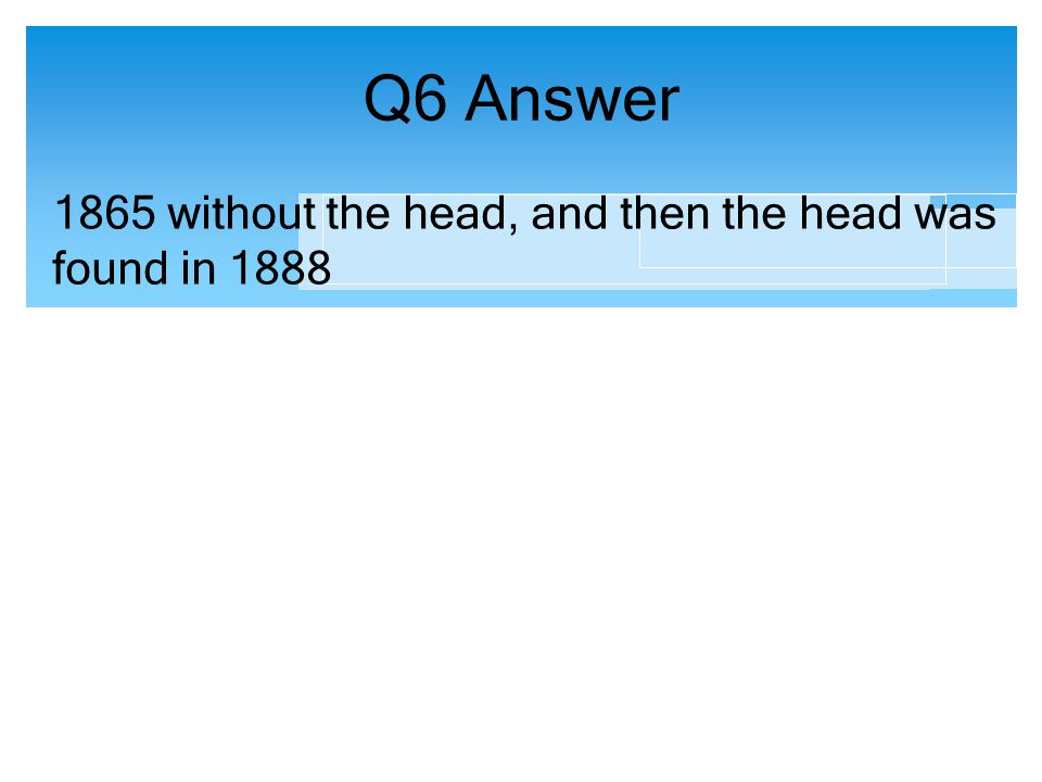 Q6 Answer 1865 without the head, and then the head was found in 1888