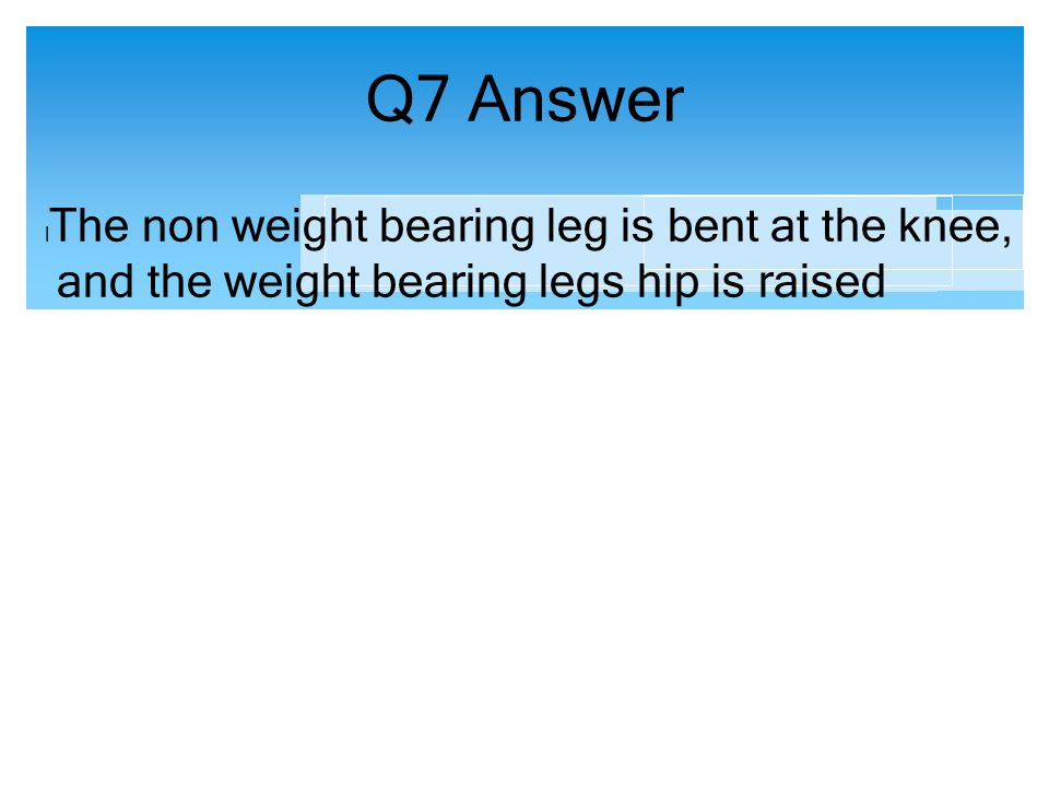 Q7 Answer The non weight bearing leg is bent at the knee,