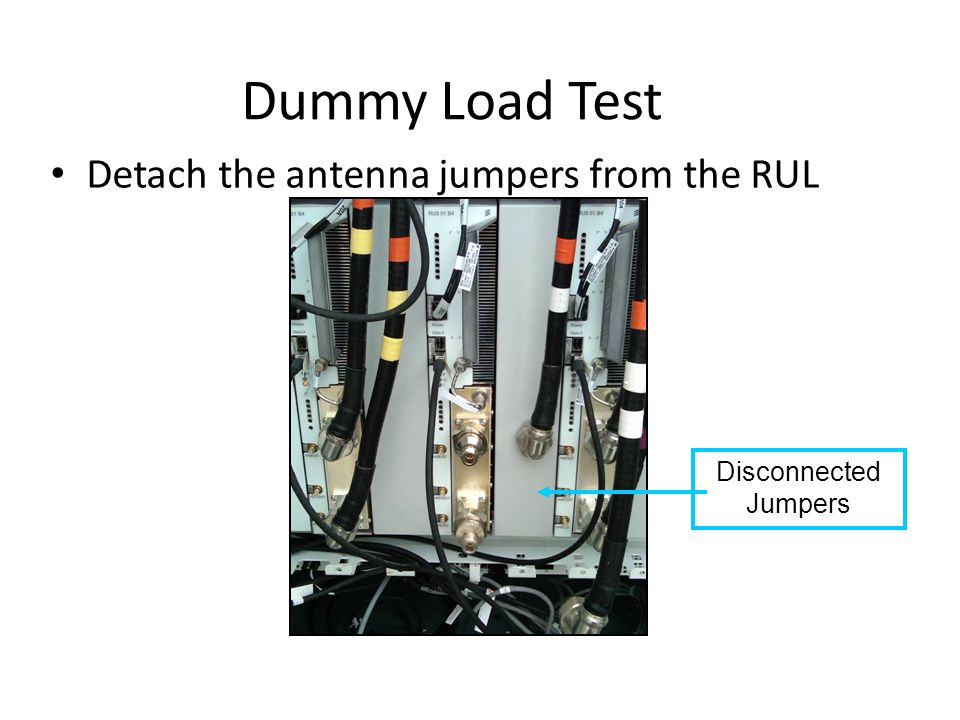 Dummy Load Test Detach the antenna jumpers from the RUL