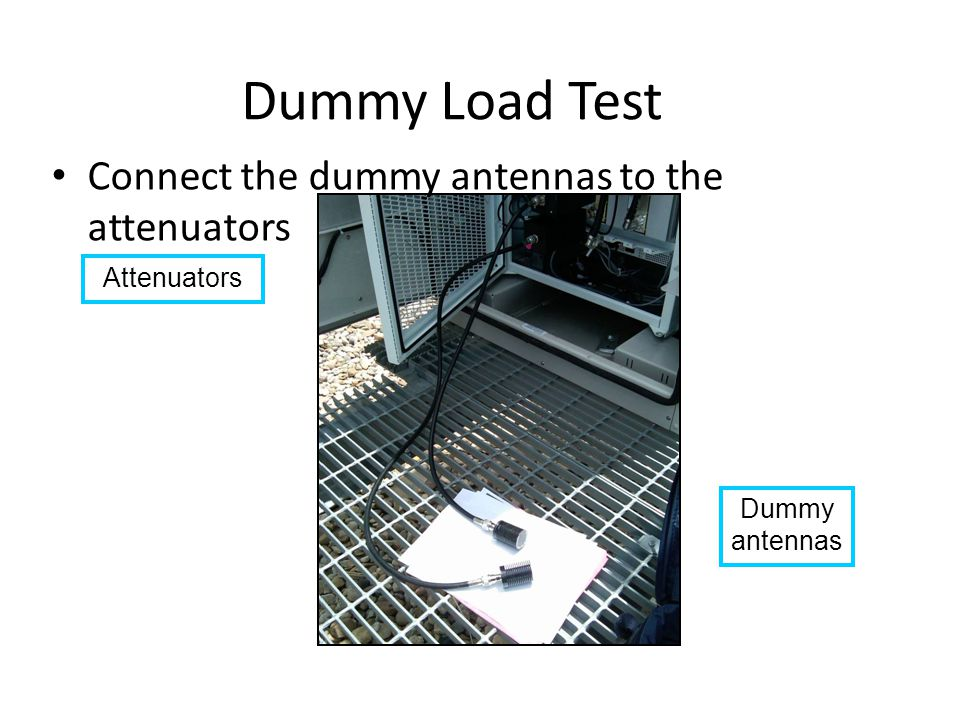 Dummy Load Test Connect the dummy antennas to the attenuators