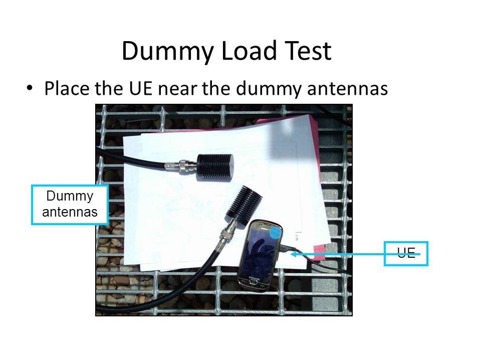 Dummy Load Test Place the UE near the dummy antennas Dummy antennas UE