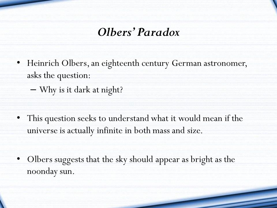 Olbers' Paradox Heinrich Olbers, an eighteenth century German astronomer, asks the question: Why is it dark at night