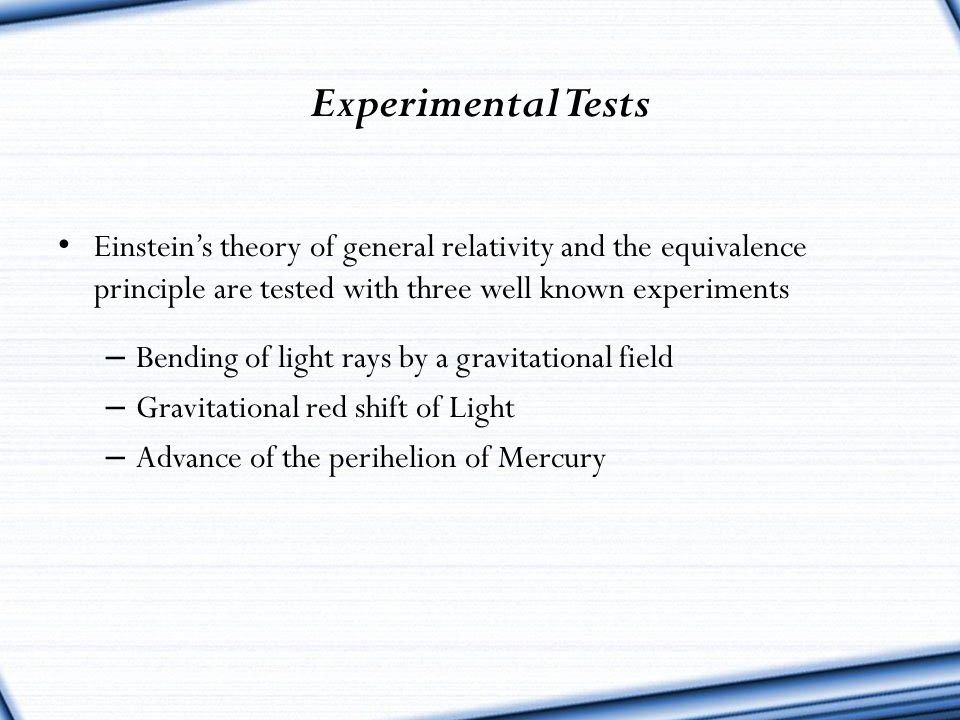 Experimental Tests Einstein's theory of general relativity and the equivalence principle are tested with three well known experiments.