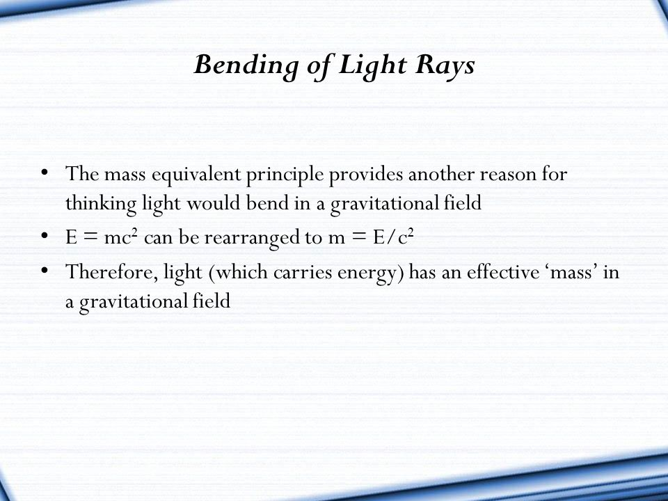 Bending of Light Rays The mass equivalent principle provides another reason for thinking light would bend in a gravitational field.