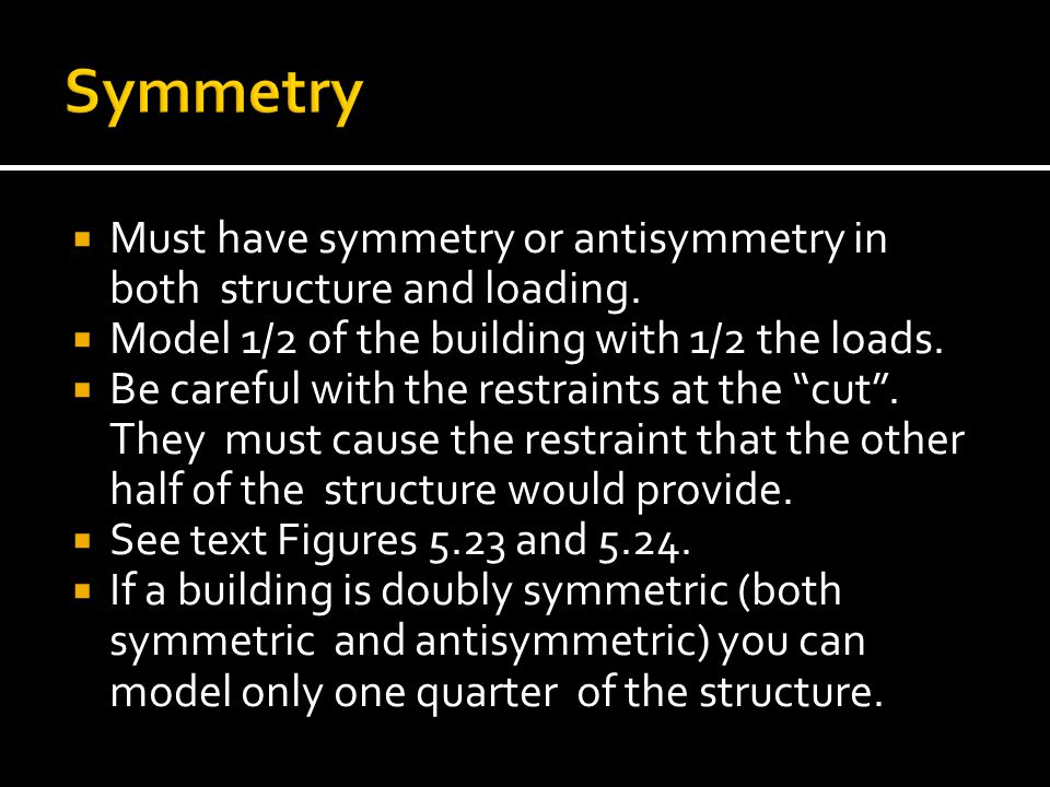 Symmetry Must have symmetry or antisymmetry in both structure and loading. Model 1/2 of the building with 1/2 the loads.
