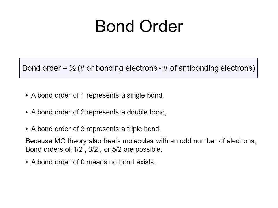 Bond Order Bond order = ½ (# or bonding electrons - # of antibonding electrons) A bond order of 1 represents a single bond,