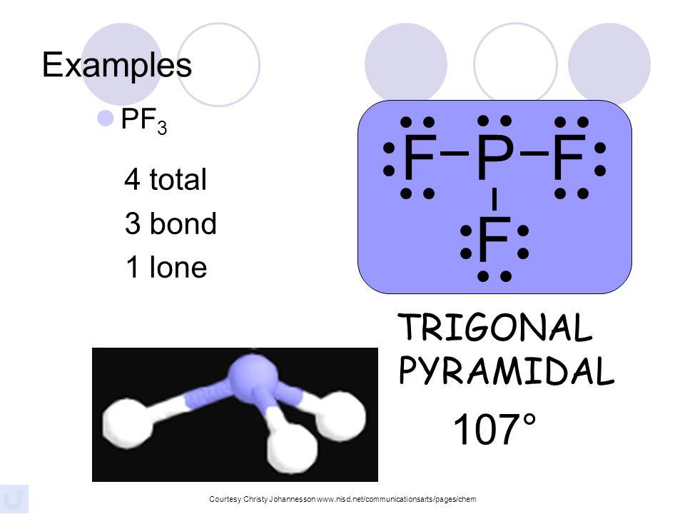 F P F F 107° TRIGONAL PYRAMIDAL Examples 4 total 3 bond 1 lone PF3