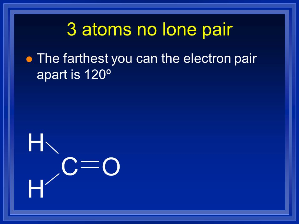 3 atoms no lone pair The farthest you can the electron pair apart is 120º H C O H