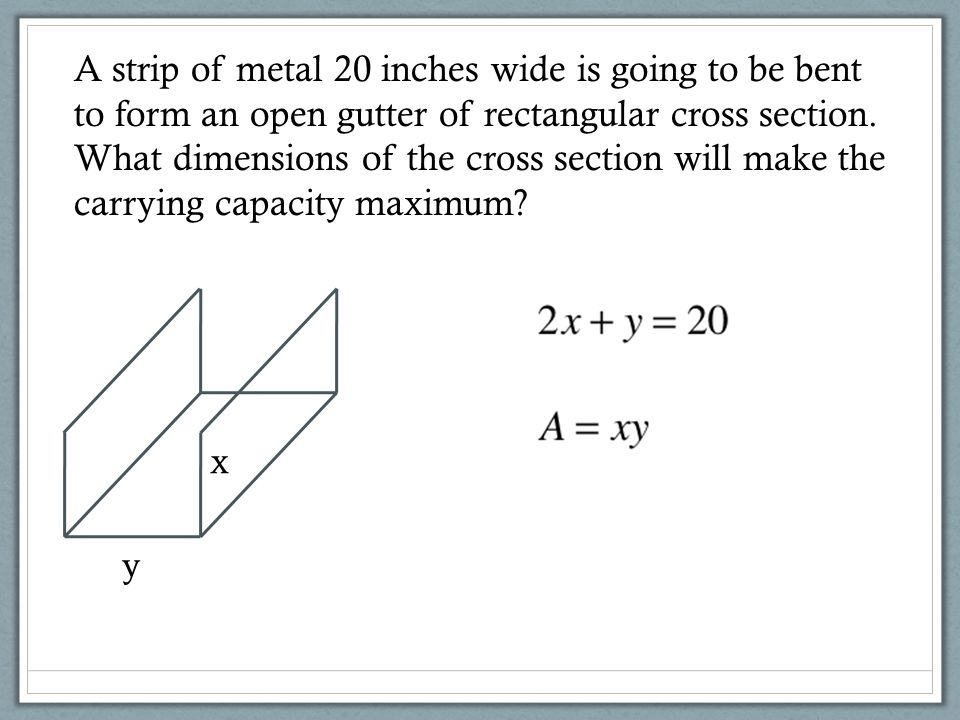 A strip of metal 20 inches wide is going to be bent to form an open gutter of rectangular cross section. What dimensions of the cross section will make the carrying capacity maximum