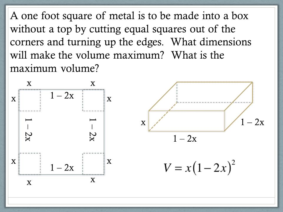 A one foot square of metal is to be made into a box without a top by cutting equal squares out of the corners and turning up the edges. What dimensions will make the volume maximum What is the maximum volume